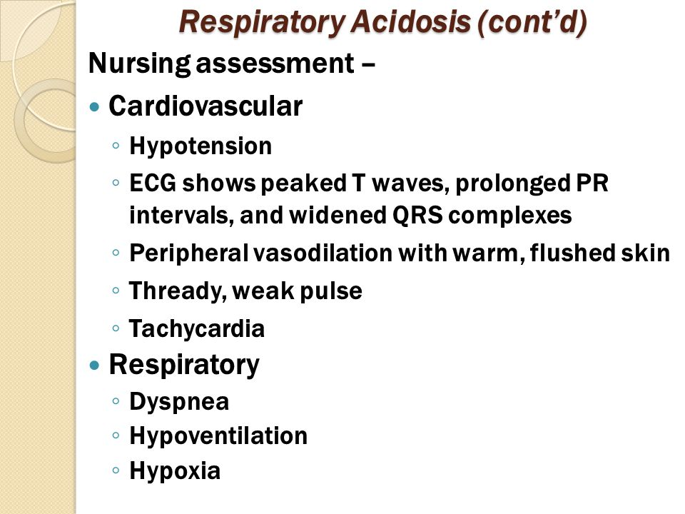 Respiratory Acidosis (cont'd) Nursing assessment – Cardiovascular ◦ Hypotension ◦ ECG shows peaked T waves, prolonged PR intervals, and widened QRS complexes ◦ Peripheral vasodilation with warm, flushed skin ◦ Thready, weak pulse ◦ Tachycardia Respiratory ◦ Dyspnea ◦ Hypoventilation ◦ Hypoxia