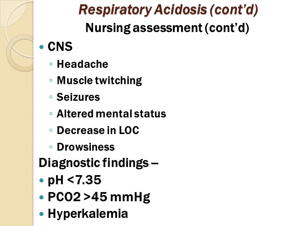 Respiratory Acidosis (cont'd) Nursing assessment (cont'd) CNS ◦ Headache ◦ Muscle twitching ◦ Seizures ◦ Altered mental status ◦ Decrease in LOC ◦ Drowsiness Diagnostic findings -- pH <7.35 PCO2 >45 mmHg Hyperkalemia