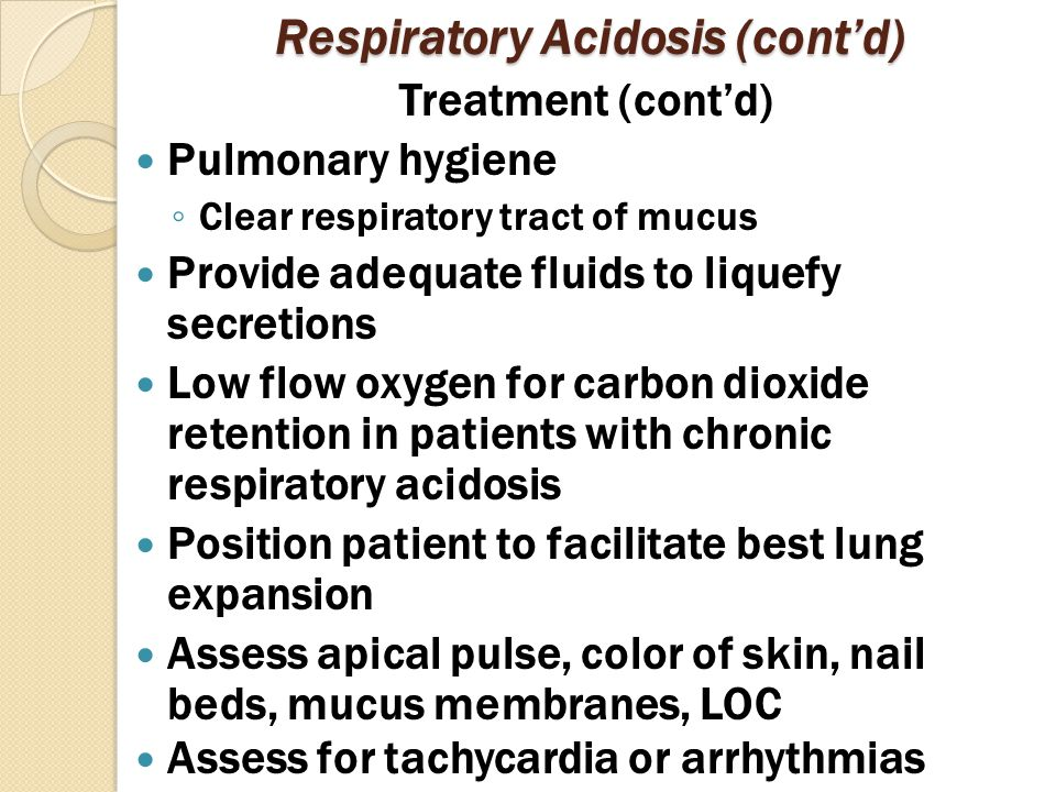 Respiratory Acidosis (cont'd) Treatment (cont'd) Pulmonary hygiene ◦ Clear respiratory tract of mucus Provide adequate fluids to liquefy secretions Low flow oxygen for carbon dioxide retention in patients with chronic respiratory acidosis Position patient to facilitate best lung expansion Assess apical pulse, color of skin, nail beds, mucus membranes, LOC Assess for tachycardia or arrhythmias