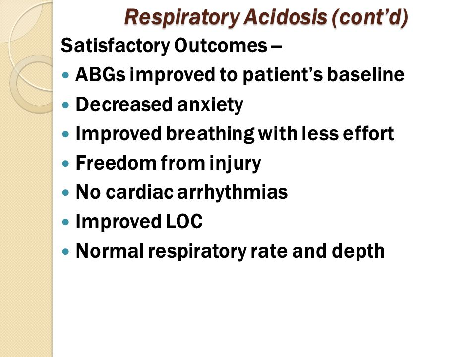 Respiratory Acidosis (cont'd) Satisfactory Outcomes -- ABGs improved to patient's baseline Decreased anxiety Improved breathing with less effort Freedom from injury No cardiac arrhythmias Improved LOC Normal respiratory rate and depth