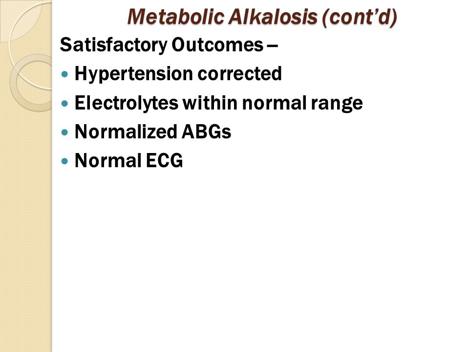 Metabolic Alkalosis (cont'd) Satisfactory Outcomes -- Hypertension corrected Electrolytes within normal range Normalized ABGs Normal ECG