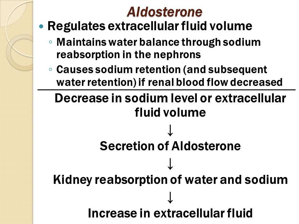 Aldosterone Regulates extracellular fluid volume ◦ Maintains water balance through sodium reabsorption in the nephrons ◦ Causes sodium retention (and subsequent water retention) if renal blood flow decreased Decrease in sodium level or extracellular fluid volume ↓ Secretion of Aldosterone ↓ Kidney reabsorption of water and sodium ↓ Increase in extracellular fluid