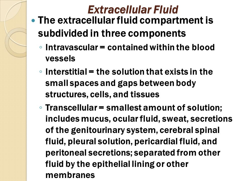 Extracellular Fluid The extracellular fluid compartment is subdivided in three components ◦ Intravascular = contained within the blood vessels ◦ Interstitial = the solution that exists in the small spaces and gaps between body structures, cells, and tissues ◦ Transcellular = smallest amount of solution; includes mucus, ocular fluid, sweat, secretions of the genitourinary system, cerebral spinal fluid, pleural solution, pericardial fluid, and peritoneal secretions; separated from other fluid by the epithelial lining or other membranes