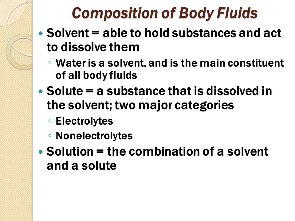 Composition of Body Fluids Solvent = able to hold substances and act to dissolve them ◦ Water is a solvent, and is the main constituent of all body fluids Solute = a substance that is dissolved in the solvent; two major categories ◦ Electrolytes ◦ Nonelectrolytes Solution = the combination of a solvent and a solute