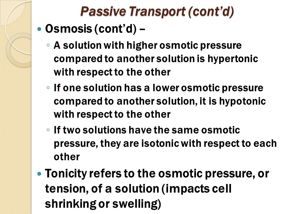 Passive Transport (cont'd) Osmosis (cont'd) – ◦ A solution with higher osmotic pressure compared to another solution is hypertonic with respect to the other ◦ If one solution has a lower osmotic pressure compared to another solution, it is hypotonic with respect to the other ◦ If two solutions have the same osmotic pressure, they are isotonic with respect to each other Tonicity refers to the osmotic pressure, or tension, of a solution (impacts cell shrinking or swelling)