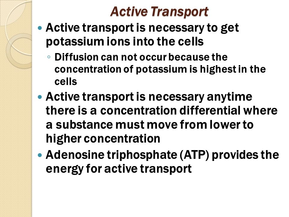 Active Transport Active transport is necessary to get potassium ions into the cells ◦ Diffusion can not occur because the concentration of potassium is highest in the cells Active transport is necessary anytime there is a concentration differential where a substance must move from lower to higher concentration Adenosine triphosphate (ATP) provides the energy for active transport