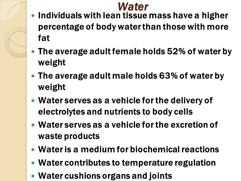 Water Individuals with lean tissue mass have a higher percentage of body water than those with more fat The average adult female holds 52% of water by weight The average adult male holds 63% of water by weight Water serves as a vehicle for the delivery of electrolytes and nutrients to body cells Water serves as a vehicle for the excretion of waste products Water is a medium for biochemical reactions Water contributes to temperature regulation Water cushions organs and joints