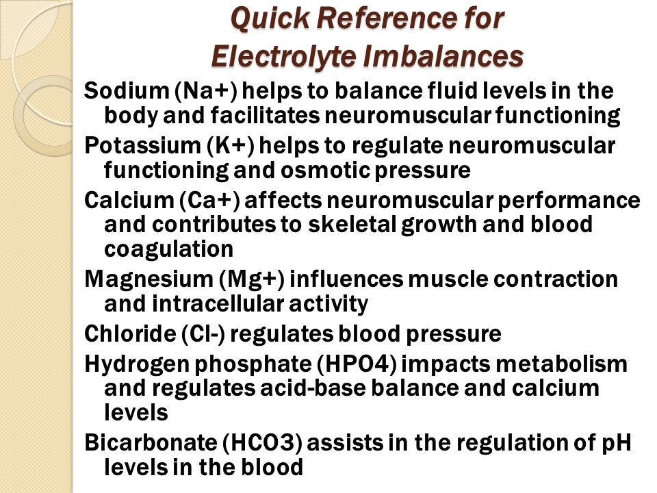 Quick Reference for Electrolyte Imbalances Sodium (Na+) helps to balance fluid levels in the body and facilitates neuromuscular functioning Potassium (K+) helps to regulate neuromuscular functioning and osmotic pressure Calcium (Ca+) affects neuromuscular performance and contributes to skeletal growth and blood coagulation Magnesium (Mg+) influences muscle contraction and intracellular activity Chloride (Cl-) regulates blood pressure Hydrogen phosphate (HPO4) impacts metabolism and regulates acid-base balance and calcium levels Bicarbonate (HCO3) assists in the regulation of pH levels in the blood