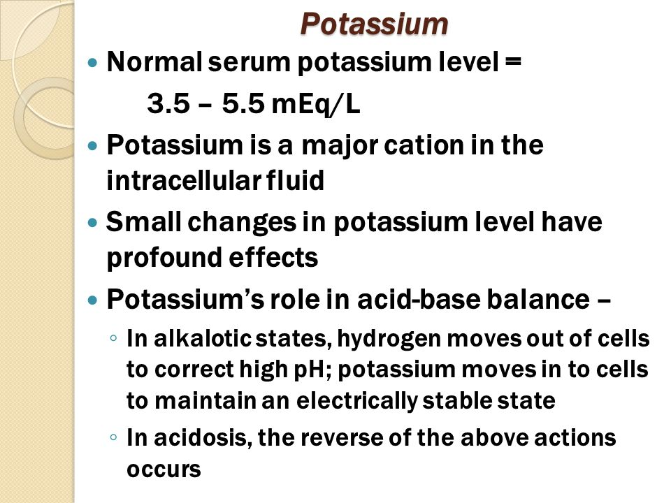 Potassium Normal serum potassium level = 3.5 – 5.5 mEq/L Potassium is a major cation in the intracellular fluid Small changes in potassium level have profound effects Potassium's role in acid-base balance – ◦ In alkalotic states, hydrogen moves out of cells to correct high pH; potassium moves in to cells to maintain an electrically stable state ◦ In acidosis, the reverse of the above actions occurs