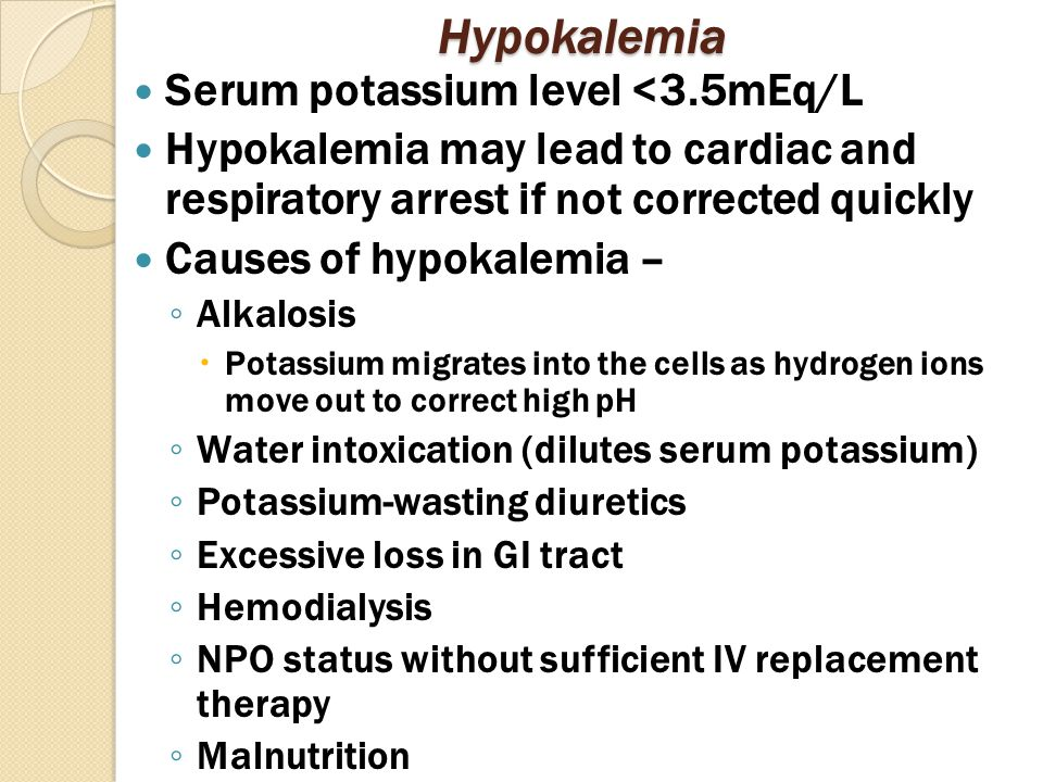 Hypokalemia Serum potassium level <3.5mEq/L Hypokalemia may lead to cardiac and respiratory arrest if not corrected quickly Causes of hypokalemia – ◦ Alkalosis  Potassium migrates into the cells as hydrogen ions move out to correct high pH ◦ Water intoxication (dilutes serum potassium) ◦ Potassium-wasting diuretics ◦ Excessive loss in GI tract ◦ Hemodialysis ◦ NPO status without sufficient IV replacement therapy ◦ Malnutrition