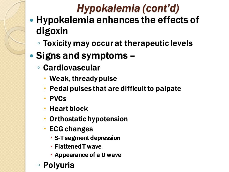 Hypokalemia (cont'd) Hypokalemia enhances the effects of digoxin ◦ Toxicity may occur at therapeutic levels Signs and symptoms – ◦ Cardiovascular  Weak, thready pulse  Pedal pulses that are difficult to palpate  PVCs  Heart block  Orthostatic hypotension  ECG changes  S-T segment depression  Flattened T wave  Appearance of a U wave ◦ Polyuria
