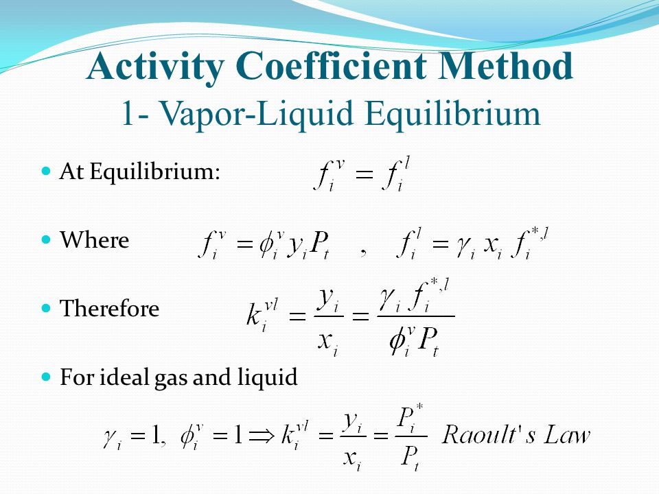 Activity Coefficient Method 1- Vapor-Liquid Equilibrium At Equilibrium: Where Therefore F0r ideal gas and liquid