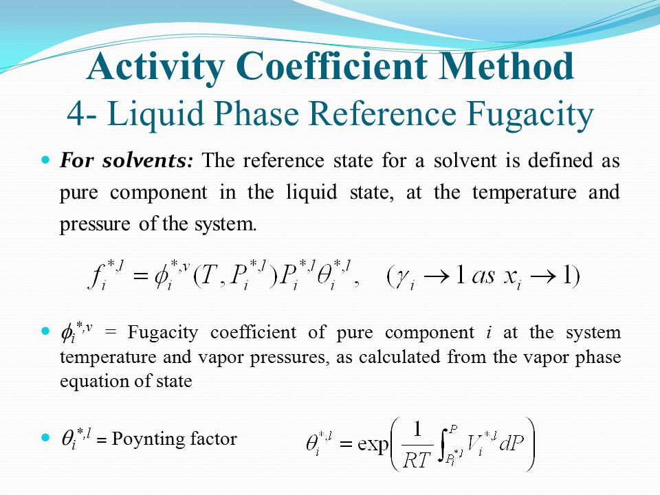 Activity Coefficient Method 4- Liquid Phase Reference Fugacity For solvents: The reference state for a solvent is defined as pure component in the liq