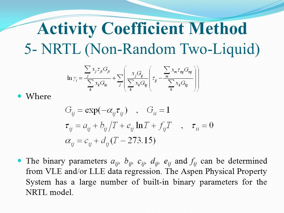Activity Coefficient Method 5- NRTL (Non-Random Two-Liquid) Where The binary parameters a ij, b ij, c ij, d ij, e ij and f ij can be determined from V