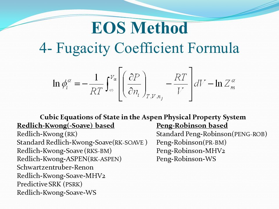 EOS Method 4- Fugacity Coefficient Formula Cubic Equations of State in the Aspen Physical Property System Redlich-Kwong(-Soave) basedPeng-Robinson bas