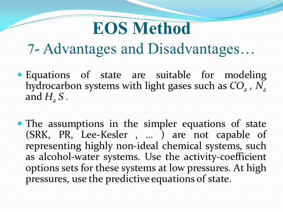 EOS Method 7 - Advantages and Disadvantages… Equations of state are suitable for modeling hydrocarbon systems with light gases such as CO 2, N 2 and H