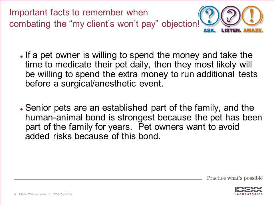 "14 © 2004 IDEXX Laboratories, Inc., IDEXX Confidential Important facts to remember when combating the ""my client's won't pay"" objection! If a pet owne"