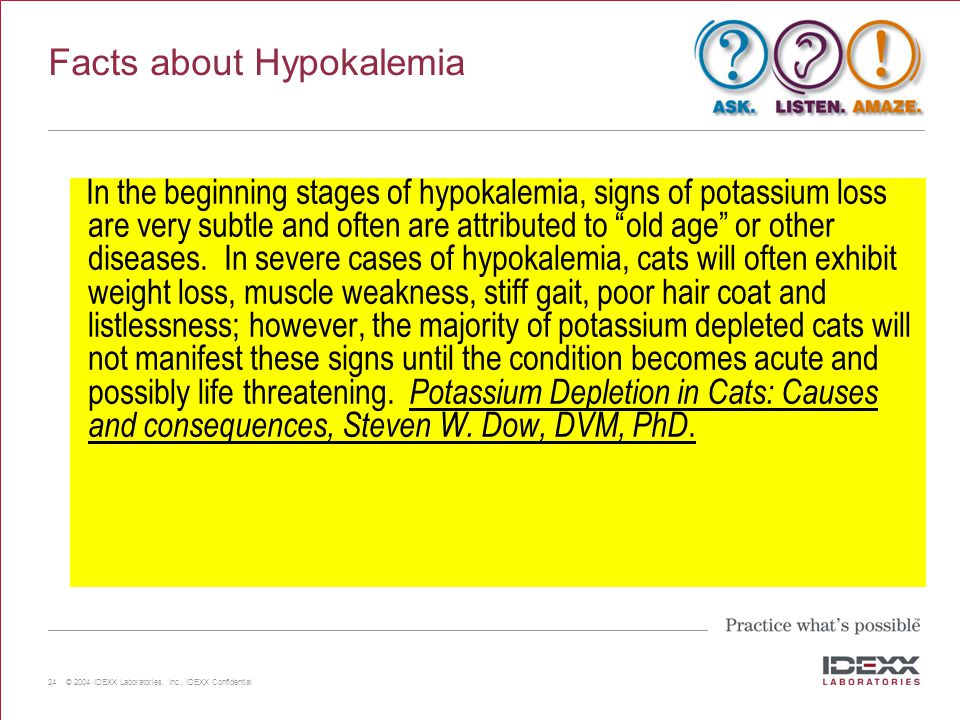 24 © 2004 IDEXX Laboratories, Inc., IDEXX Confidential Facts about Hypokalemia In the beginning stages of hypokalemia, signs of potassium loss are ver