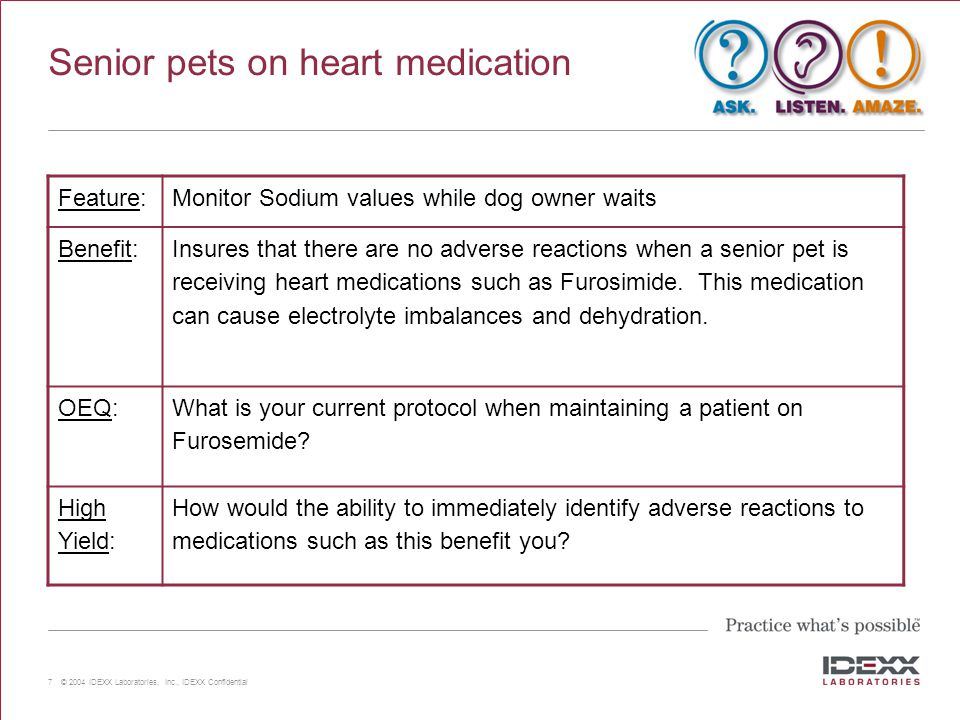 7 © 2004 IDEXX Laboratories, Inc., IDEXX Confidential Senior pets on heart medication Feature:Monitor Sodium values while dog owner waits Benefit: Insures that there are no adverse reactions when a senior pet is receiving heart medications such as Furosimide.