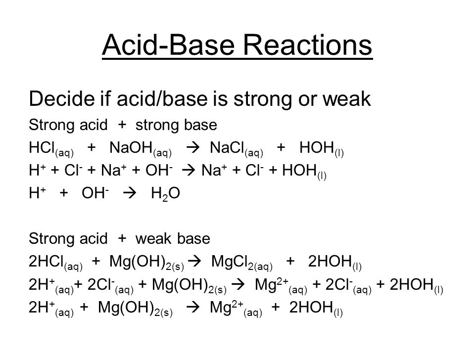 Acid-Base Reactions Decide if acid/base is strong or weak Strong acid + strong base HCl (aq) + NaOH (aq)  NaCl (aq) + HOH (l) H + + Cl - + Na + + OH -  Na + + Cl - + HOH (l) H + + OH -  H 2 O Strong acid + weak base 2HCl (aq) + Mg(OH) 2(s)  MgCl 2(aq) + 2HOH (l) 2H + (aq) + 2Cl - (aq) + Mg(OH) 2(s)  Mg 2+ (aq) + 2Cl - (aq) + 2HOH (l) 2H + (aq) + Mg(OH) 2(s)  Mg 2+ (aq) + 2HOH (l)