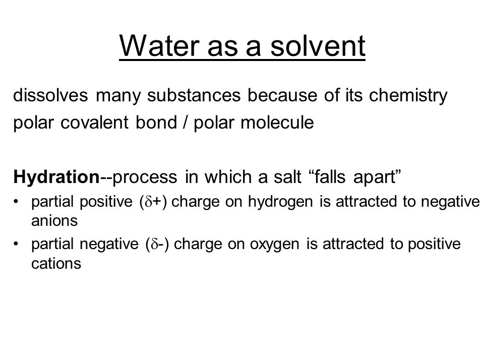 Water as a solvent dissolves many substances because of its chemistry polar covalent bond / polar molecule Hydration--process in which a salt falls apart partial positive (  +) charge on hydrogen is attracted to negative anions partial negative (  -) charge on oxygen is attracted to positive cations