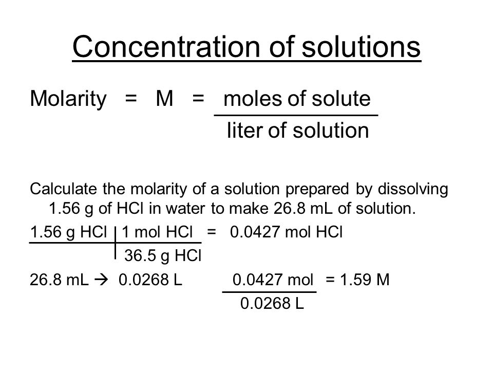 Concentration of solutions Molarity = M = moles of solute liter of solution Calculate the molarity of a solution prepared by dissolving 1.56 g of HCl in water to make 26.8 mL of solution.