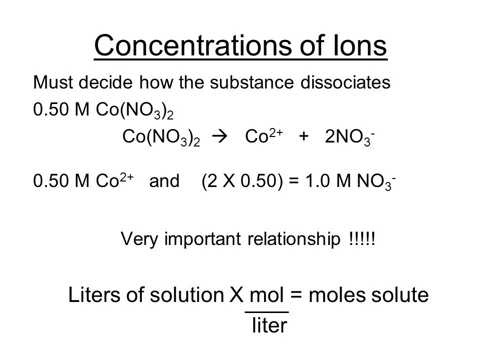 Concentrations of Ions Must decide how the substance dissociates 0.50 M Co(NO 3 ) 2 Co(NO 3 ) 2  Co 2+ + 2NO 3 - 0.50 M Co 2+ and (2 X 0.50) = 1.0 M NO 3 - Very important relationship !!!!.