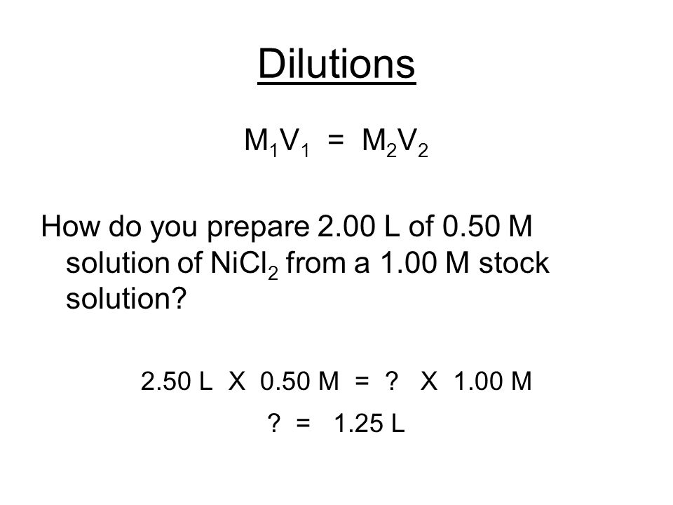 Dilutions M 1 V 1 = M 2 V 2 How do you prepare 2.00 L of 0.50 M solution of NiCl 2 from a 1.00 M stock solution? 2.50 L X 0.50 M = ? X 1.00 M ? = 1.25