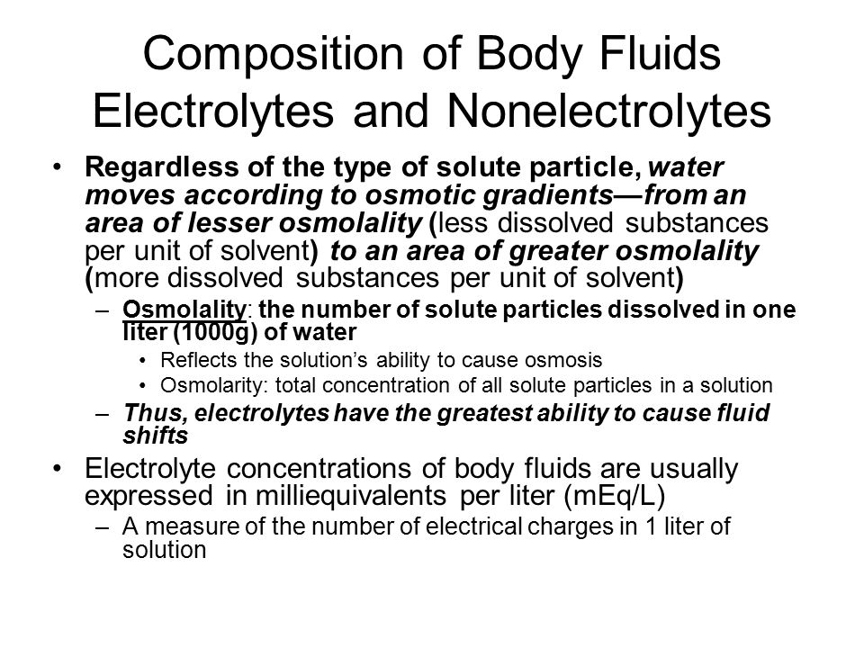 Comparison of Extracellular and Intracellular Fluids Extracellular fluids: –The major cation in is sodium (Na+), and the major anion is chloride (Cl - ) Intracellular fluid: –The major cation is potassium (K+), and the major anion is phosphate (HPO 4 2- ) Electrolytes are the most abundant solutes in body fluids, but proteins and some nonelectrolytes (phospholipiuds, cholesterol, and neutral fats) are also dissolved and account for 60- 97% of the mass of dissolved solutes