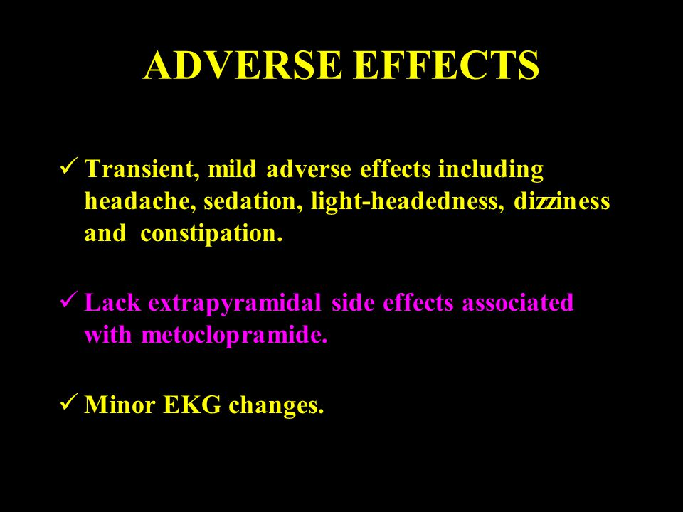 ADVERSE EFFECTS Transient, mild adverse effects including headache, sedation, light-headedness, dizziness and constipation.