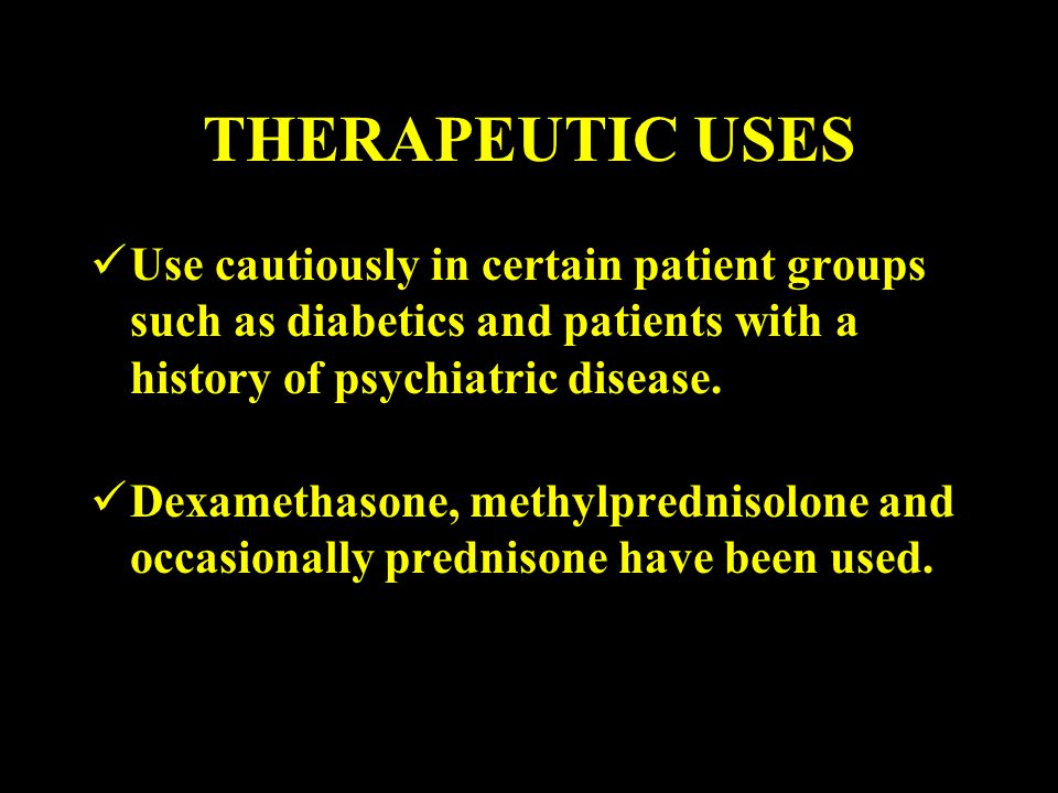 THERAPEUTIC USES Use cautiously in certain patient groups such as diabetics and patients with a history of psychiatric disease. Dexamethasone, methylp
