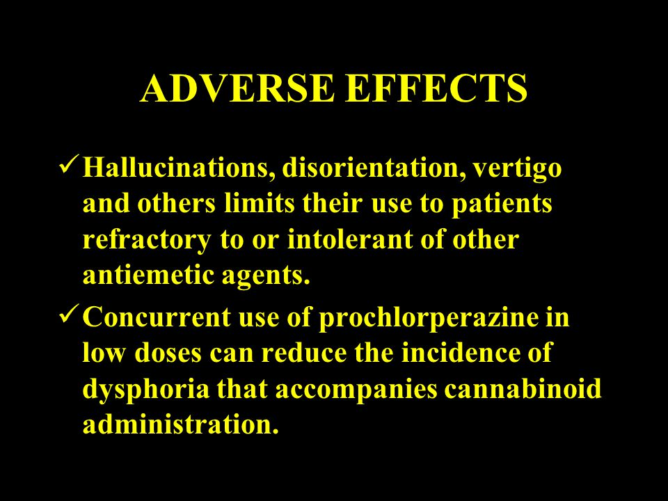 ADVERSE EFFECTS Hallucinations, disorientation, vertigo and others limits their use to patients refractory to or intolerant of other antiemetic agents.