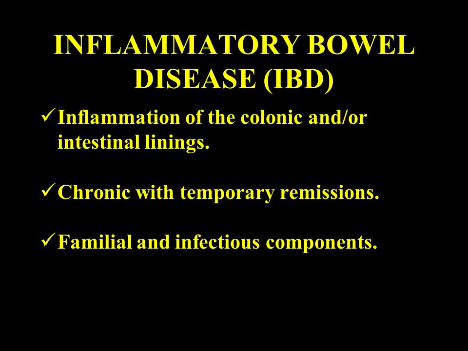 INFLAMMATORY BOWEL DISEASE (IBD) Inflammation of the colonic and/or intestinal linings. Chronic with temporary remissions. Familial and infectious com