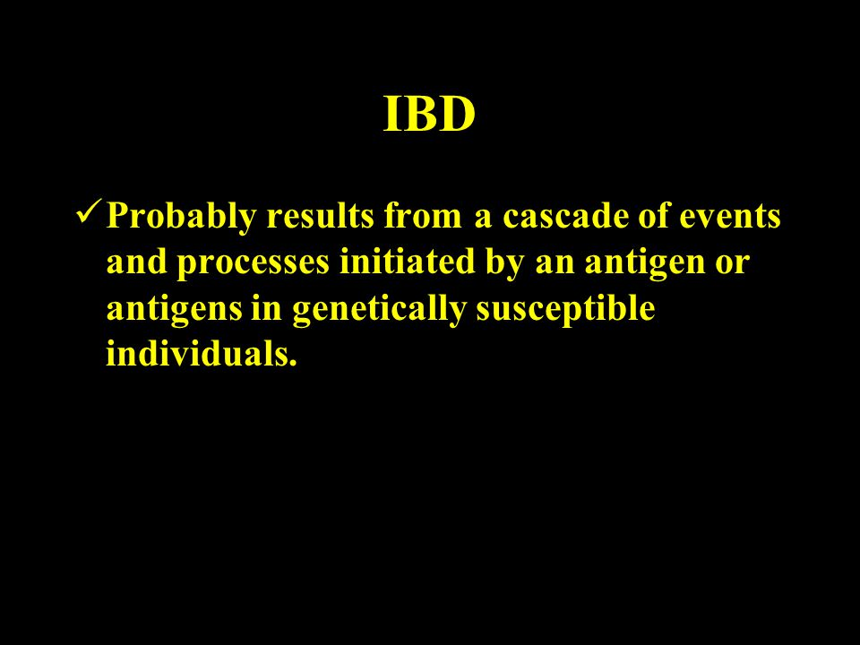 IBD Probably results from a cascade of events and processes initiated by an antigen or antigens in genetically susceptible individuals.