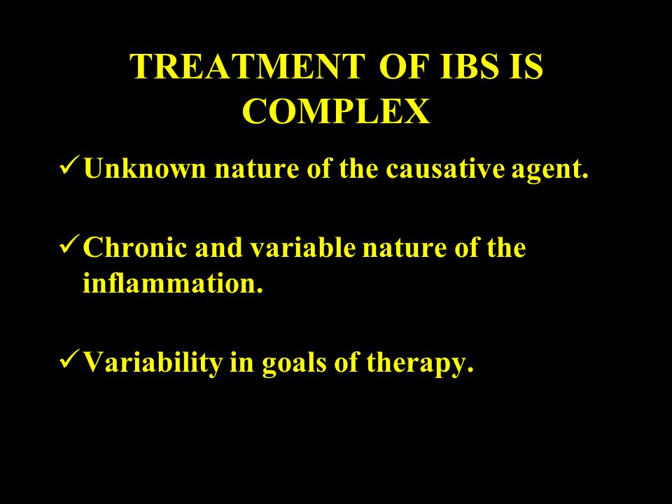 TREATMENT OF IBS IS COMPLEX Unknown nature of the causative agent. Chronic and variable nature of the inflammation. Variability in goals of therapy.