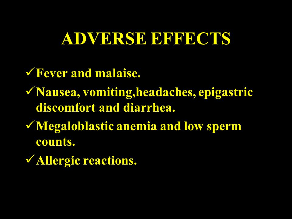 ADVERSE EFFECTS Fever and malaise. Nausea, vomiting,headaches, epigastric discomfort and diarrhea. Megaloblastic anemia and low sperm counts. Allergic
