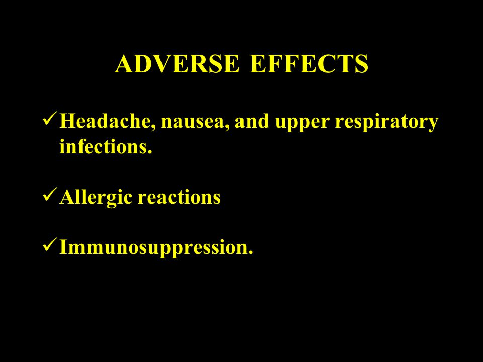 ADVERSE EFFECTS Headache, nausea, and upper respiratory infections.
