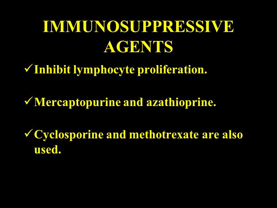 IMMUNOSUPPRESSIVE AGENTS Inhibit lymphocyte proliferation. Mercaptopurine and azathioprine. Cyclosporine and methotrexate are also used.
