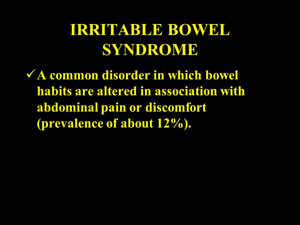 IRRITABLE BOWEL SYNDROME A common disorder in which bowel habits are altered in association with abdominal pain or discomfort (prevalence of about 12%).
