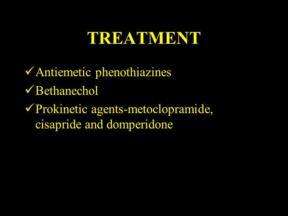 TREATMENT Antiemetic phenothiazines Bethanechol Prokinetic agents-metoclopramide, cisapride and domperidone