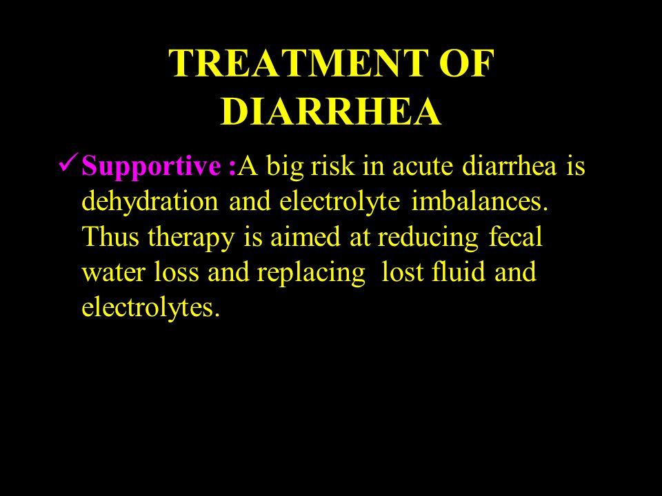 TREATMENT OF DIARRHEA Supportive :A big risk in acute diarrhea is dehydration and electrolyte imbalances. Thus therapy is aimed at reducing fecal wate