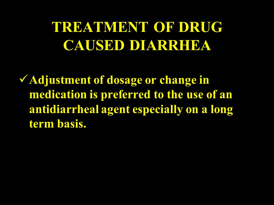 TREATMENT OF DRUG CAUSED DIARRHEA Adjustment of dosage or change in medication is preferred to the use of an antidiarrheal agent especially on a long term basis.