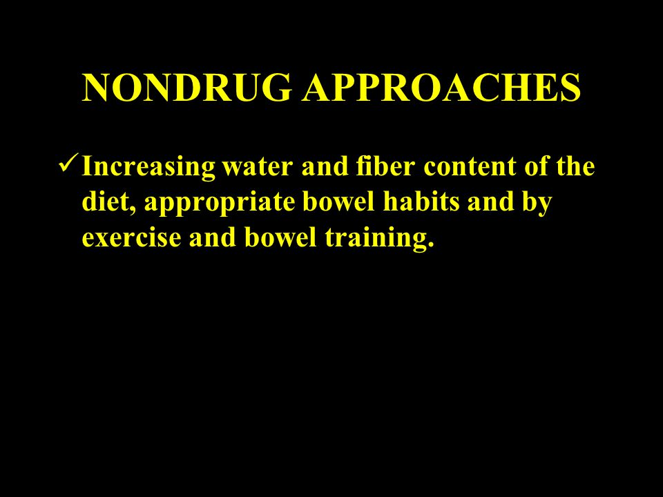NONDRUG APPROACHES Increasing water and fiber content of the diet, appropriate bowel habits and by exercise and bowel training.