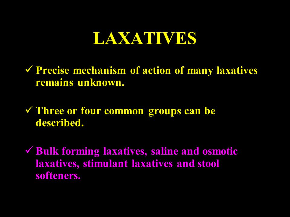 LAXATIVES Precise mechanism of action of many laxatives remains unknown. Three or four common groups can be described. Bulk forming laxatives, saline