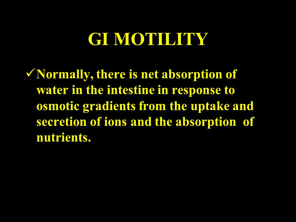 GI MOTILITY Normally, there is net absorption of water in the intestine in response to osmotic gradients from the uptake and secretion of ions and the