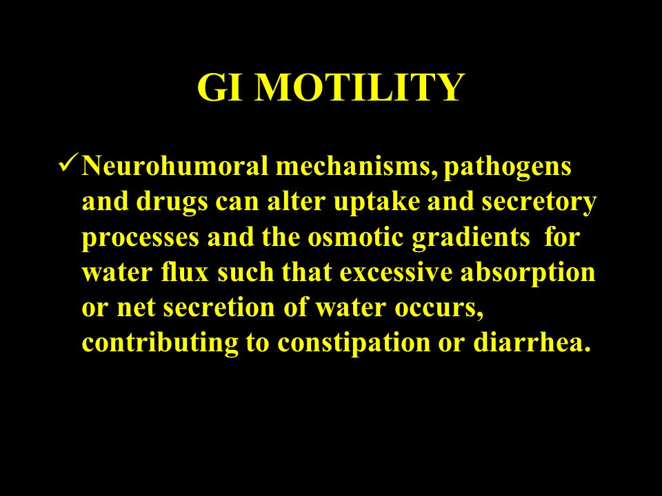 GI MOTILITY Neurohumoral mechanisms, pathogens and drugs can alter uptake and secretory processes and the osmotic gradients for water flux such that e