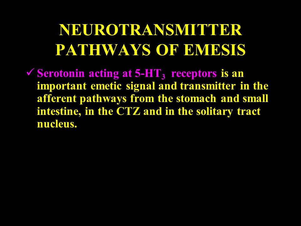 NEUROTRANSMITTER PATHWAYS OF EMESIS Serotonin acting at 5-HT 3 receptors is an important emetic signal and transmitter in the afferent pathways from the stomach and small intestine, in the CTZ and in the solitary tract nucleus.