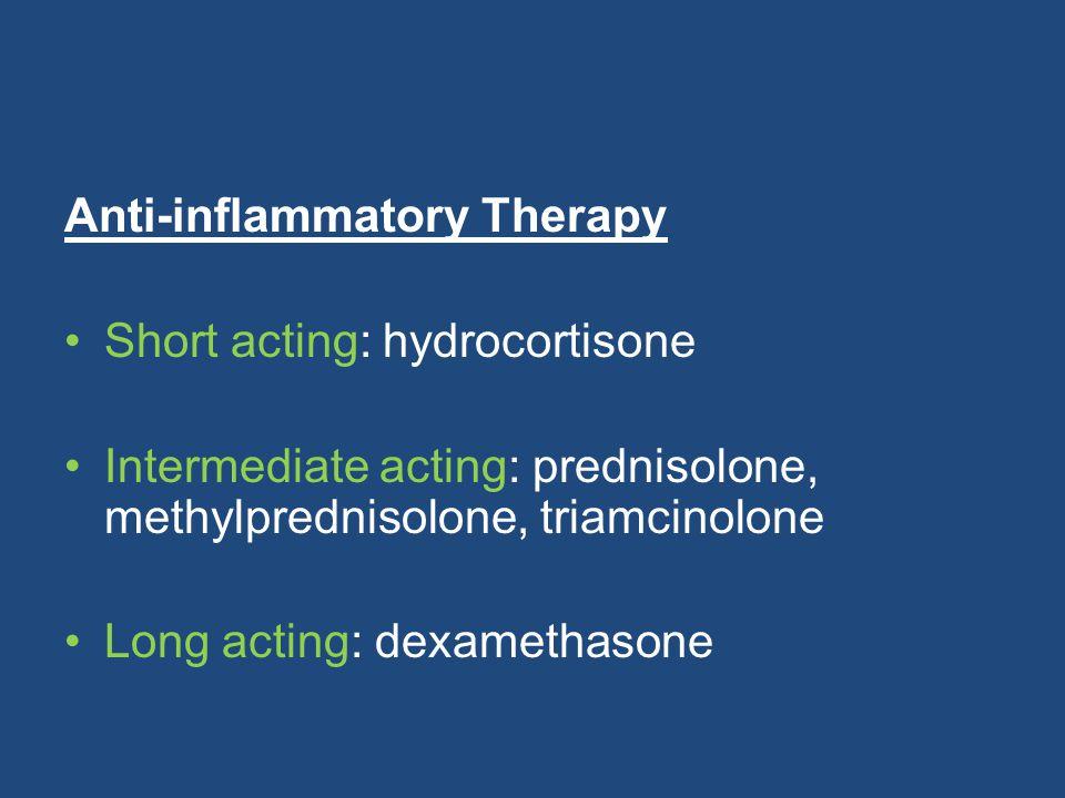 Anti-inflammatory Therapy Short acting: hydrocortisone Intermediate acting: prednisolone, methylprednisolone, triamcinolone Long acting: dexamethasone