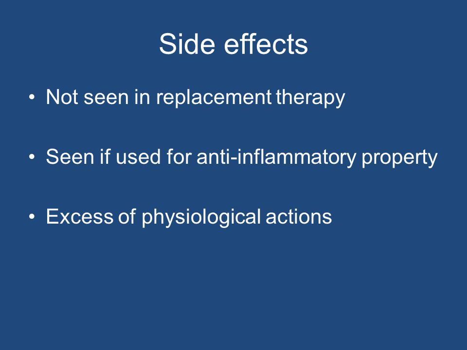 Side effects Not seen in replacement therapy Seen if used for anti-inflammatory property Excess of physiological actions
