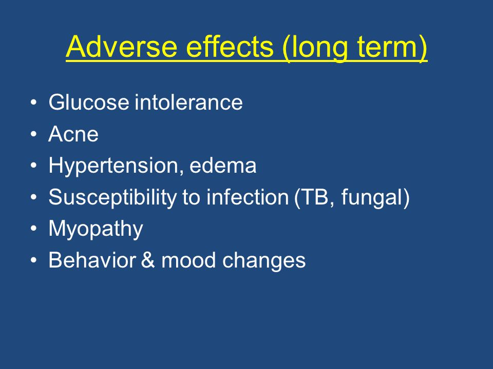 Adverse effects (long term) Glucose intolerance Acne Hypertension, edema Susceptibility to infection (TB, fungal) Myopathy Behavior & mood changes